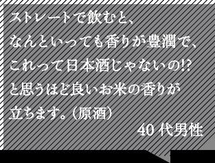 ストレートで飲むと、なんといっても香りが豊潤で、これって日本酒じゃないの!?と思うほど良いお米の香りが立ちます。40代男性
